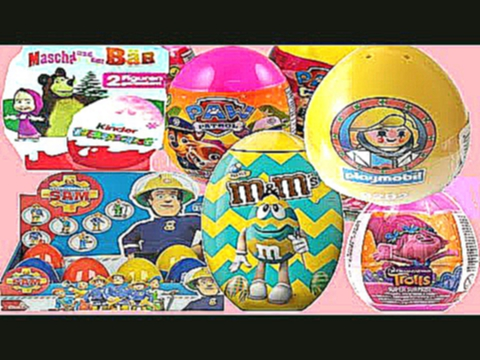 BIGGEST HUGE M&M  KINDER SURPRISE EGGS 2017:TROLLS FIREMAN SAM Маша и Медведь PLAYMOBIL PAW PATROL